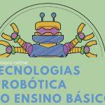 """Seminário Online """"Tecnologias e Robótica no Ensino Básico"""""""